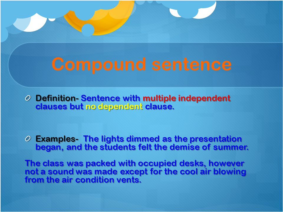 Compound sentence Definition- Sentence with multiple independent clauses but no dependent clause.