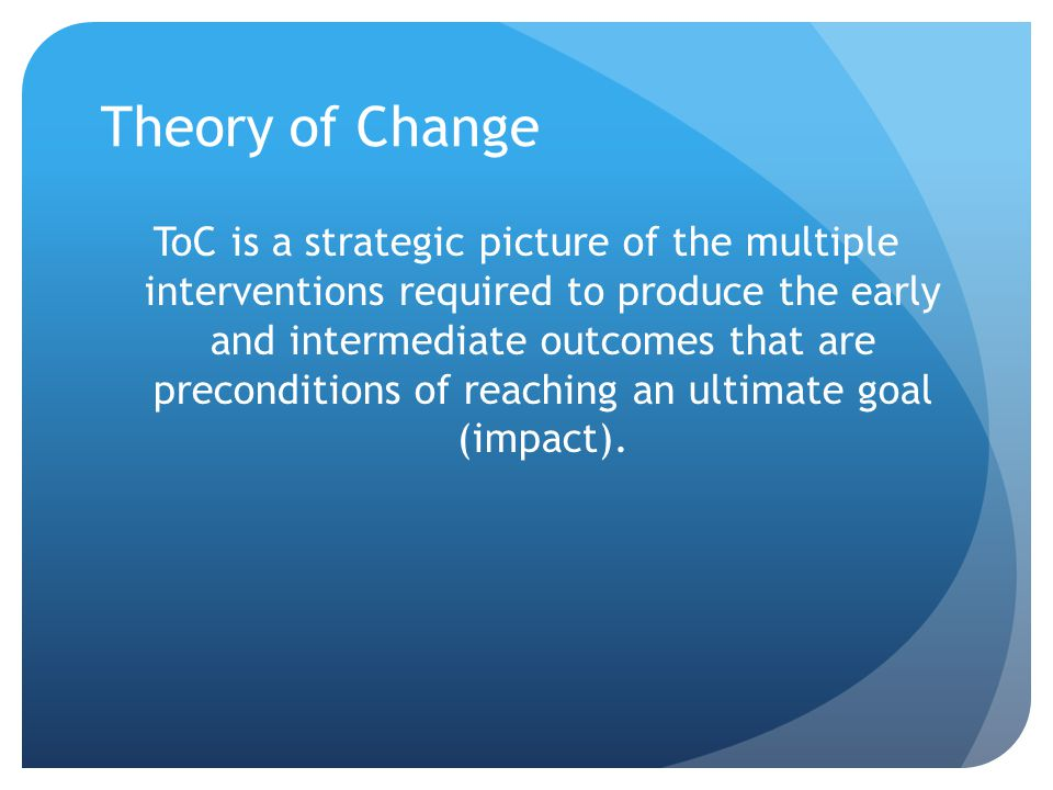 Theory of Change ToC is a strategic picture of the multiple interventions required to produce the early and intermediate outcomes that are preconditions of reaching an ultimate goal (impact).