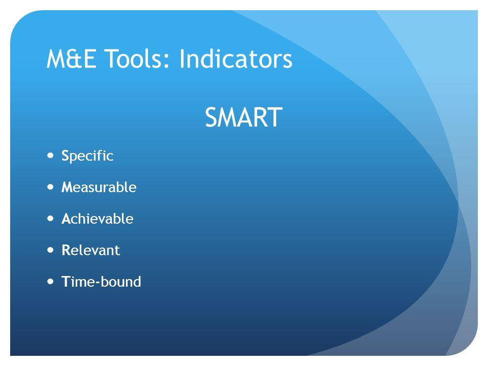 M&E Tools: Indicators SMART Specific Measurable Achievable Relevant Time-bound