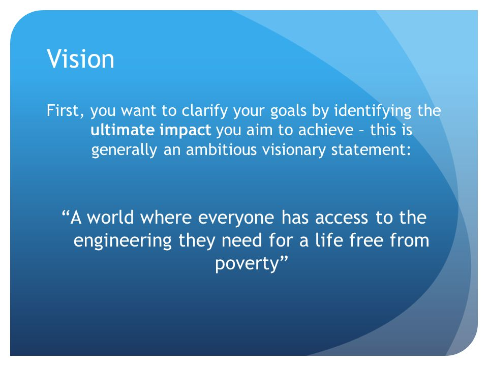 Vision First, you want to clarify your goals by identifying the ultimate impact you aim to achieve – this is generally an ambitious visionary statement: A world where everyone has access to the engineering they need for a life free from poverty