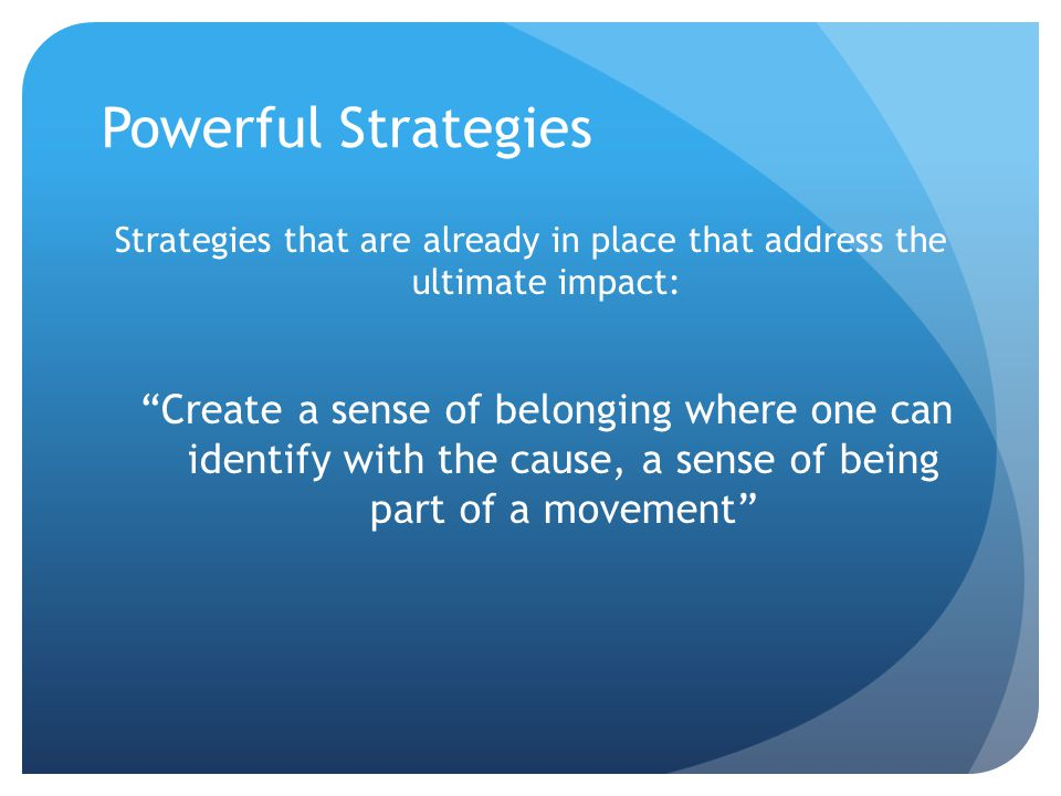 Powerful Strategies Strategies that are already in place that address the ultimate impact: Create a sense of belonging where one can identify with the cause, a sense of being part of a movement