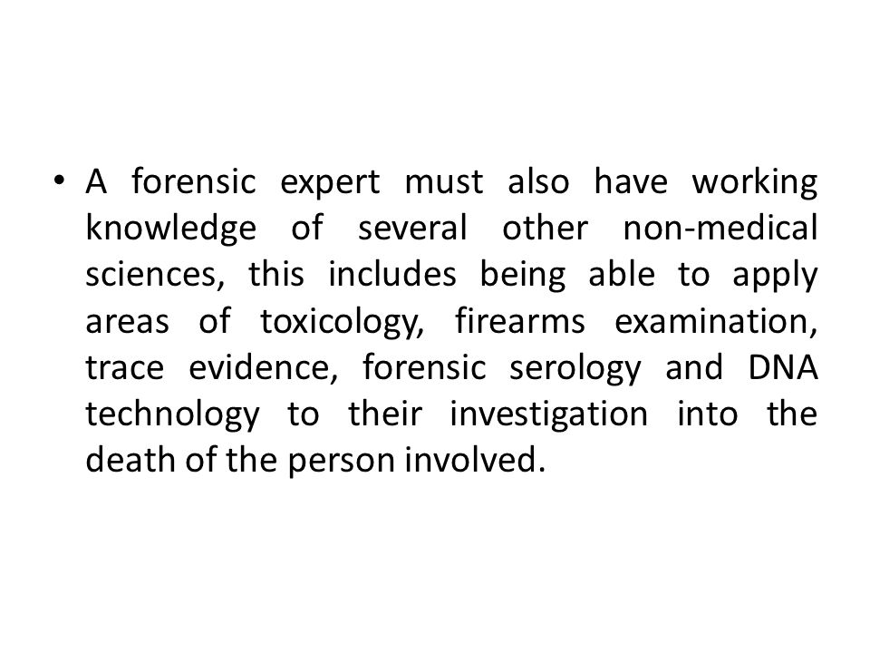 A forensic expert must also have working knowledge of several other non-medical sciences, this includes being able to apply areas of toxicology, firea