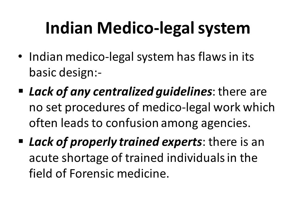 Indian Medico-legal system Indian medico-legal system has flaws in its basic design:-  Lack of any centralized guidelines: there are no set procedures of medico-legal work which often leads to confusion among agencies.