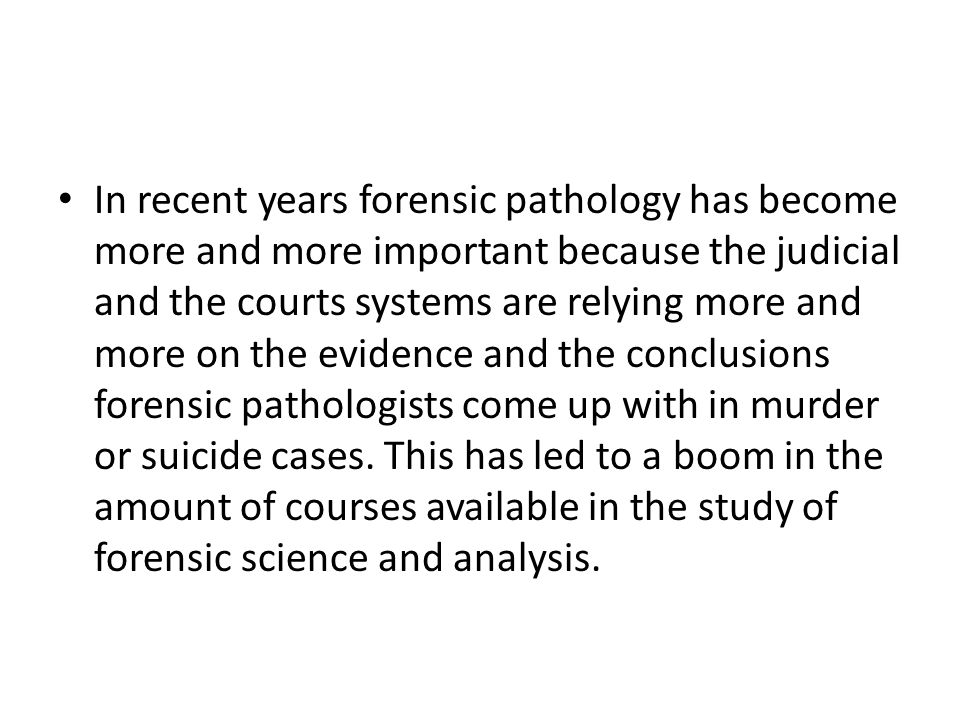 In recent years forensic pathology has become more and more important because the judicial and the courts systems are relying more and more on the evidence and the conclusions forensic pathologists come up with in murder or suicide cases.