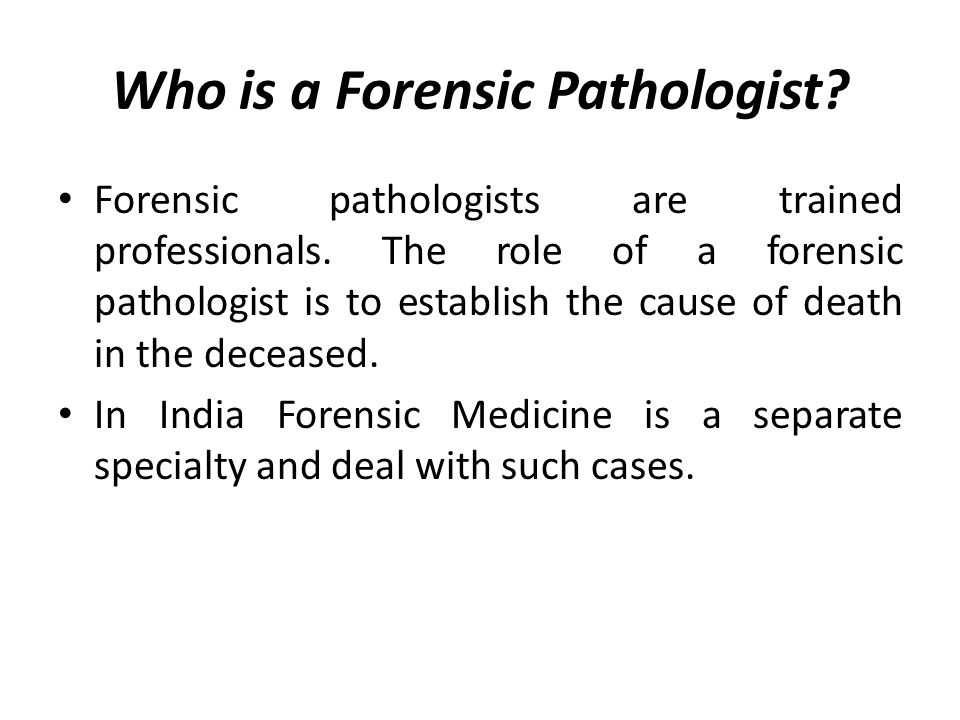 Who is a Forensic Pathologist.Forensic pathologists are trained professionals.