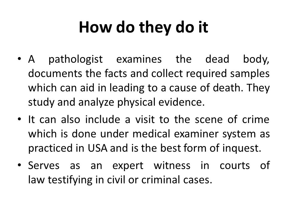 How do they do it A pathologist examines the dead body, documents the facts and collect required samples which can aid in leading to a cause of death.