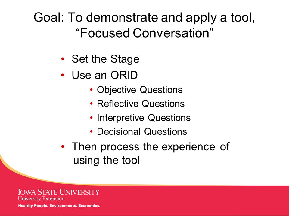 MANAGING Tough Times Goal: To demonstrate and apply a tool, Focused Conversation Set the Stage Use an ORID Objective Questions Reflective Questions Interpretive Questions Decisional Questions Then process the experience of using the tool