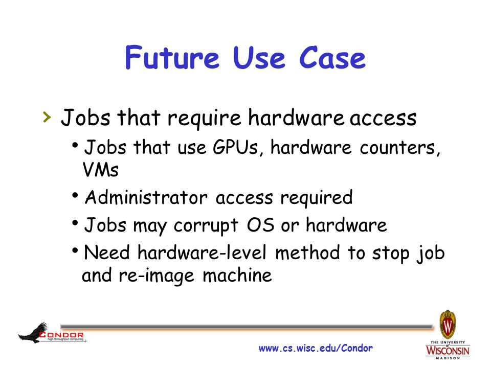 www.cs.wisc.edu/Condor Future Use Case › Jobs that require hardware access  Jobs that use GPUs, hardware counters, VMs  Administrator access required  Jobs may corrupt OS or hardware  Need hardware-level method to stop job and re-image machine