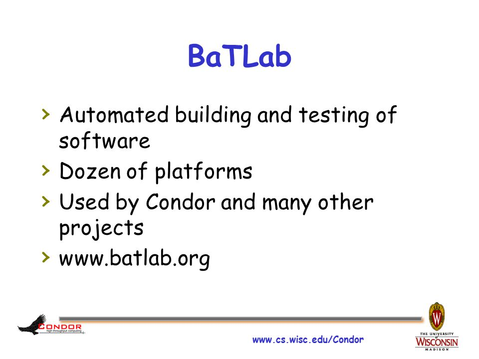 www.cs.wisc.edu/Condor BaTLab › Automated building and testing of software › Dozen of platforms › Used by Condor and many other projects › www.batlab.org