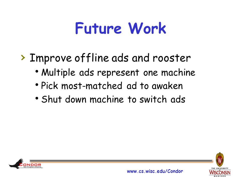 www.cs.wisc.edu/Condor Future Work › Improve offline ads and rooster  Multiple ads represent one machine  Pick most-matched ad to awaken  Shut down machine to switch ads
