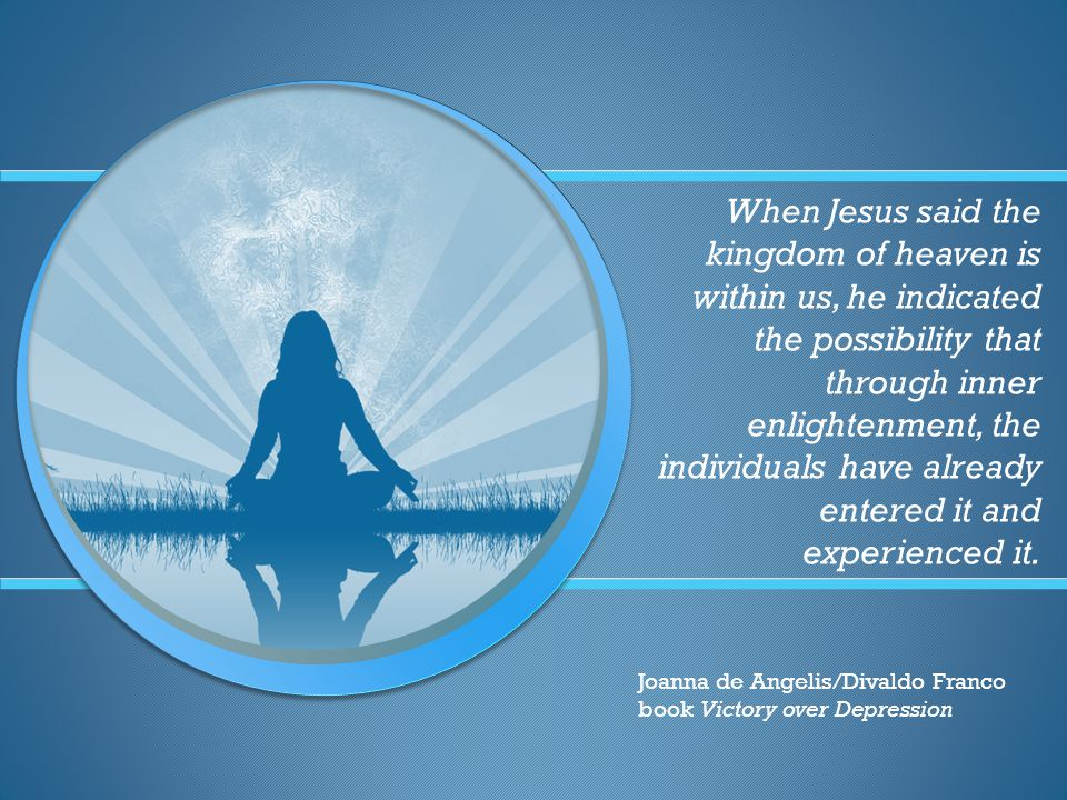 When Jesus said the kingdom of heaven is within us, he indicated the possibility that through inner enlightenment, the individuals have already entered it and experienced it.