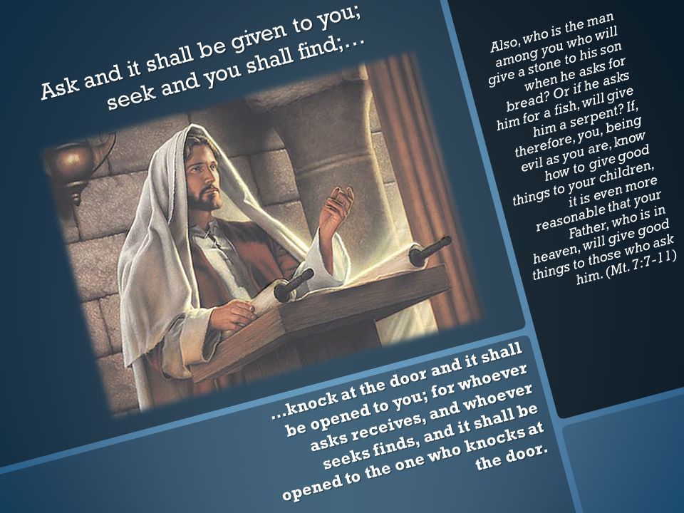 Ask and it shall be given to you; seek and you shall find;… …knock at the door and it shall be opened to you; for whoever asks receives, and whoever seeks finds, and it shall be opened to the one who knocks at the door.