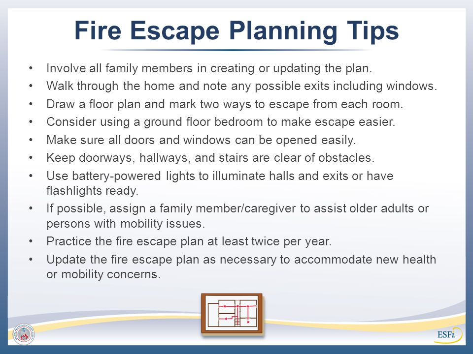 Fire Escape Planning Tips Involve all family members in creating or updating the plan. Walk through the home and note any possible exits including win
