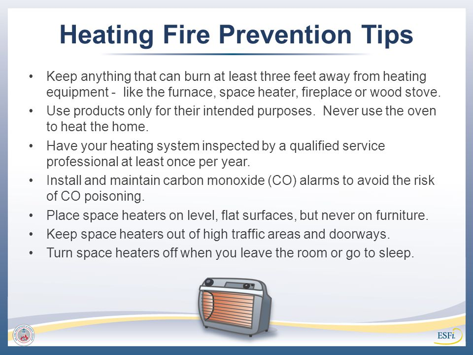 Heating Fire Prevention Tips Keep anything that can burn at least three feet away from heating equipment - like the furnace, space heater, fireplace o