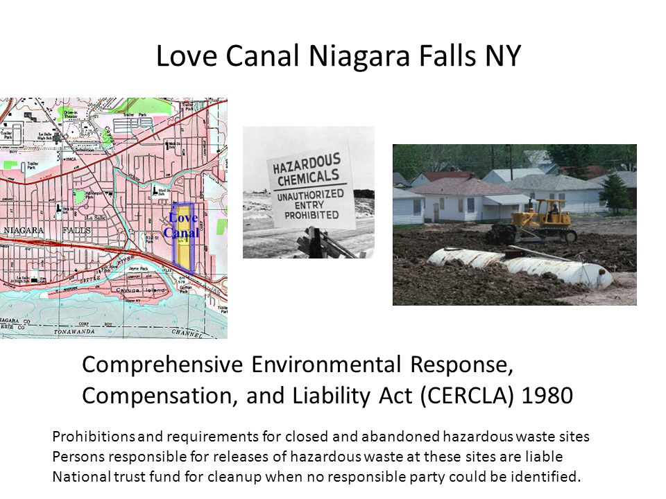 Love Canal Niagara Falls NY Prohibitions and requirements for closed and abandoned hazardous waste sites Persons responsible for releases of hazardous waste at these sites are liable National trust fund for cleanup when no responsible party could be identified.