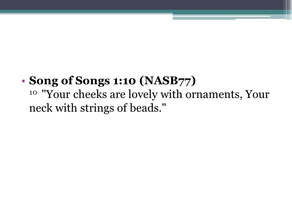 Song of Songs 1:10 (NASB77) 10 Your cheeks are lovely with ornaments, Your neck with strings of beads.