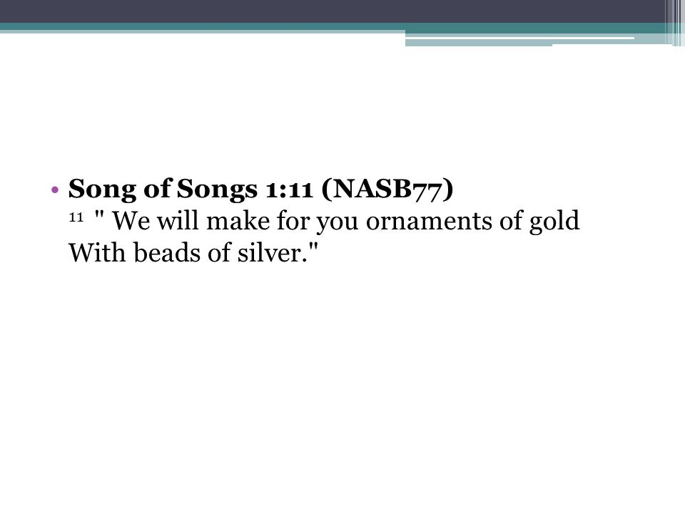 Song of Songs 1:11 (NASB77) 11 We will make for you ornaments of gold With beads of silver.
