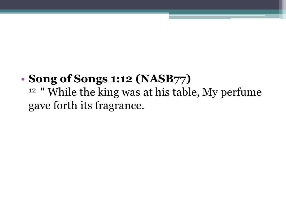 Song of Songs 1:12 (NASB77) 12 While the king was at his table, My perfume gave forth its fragrance.