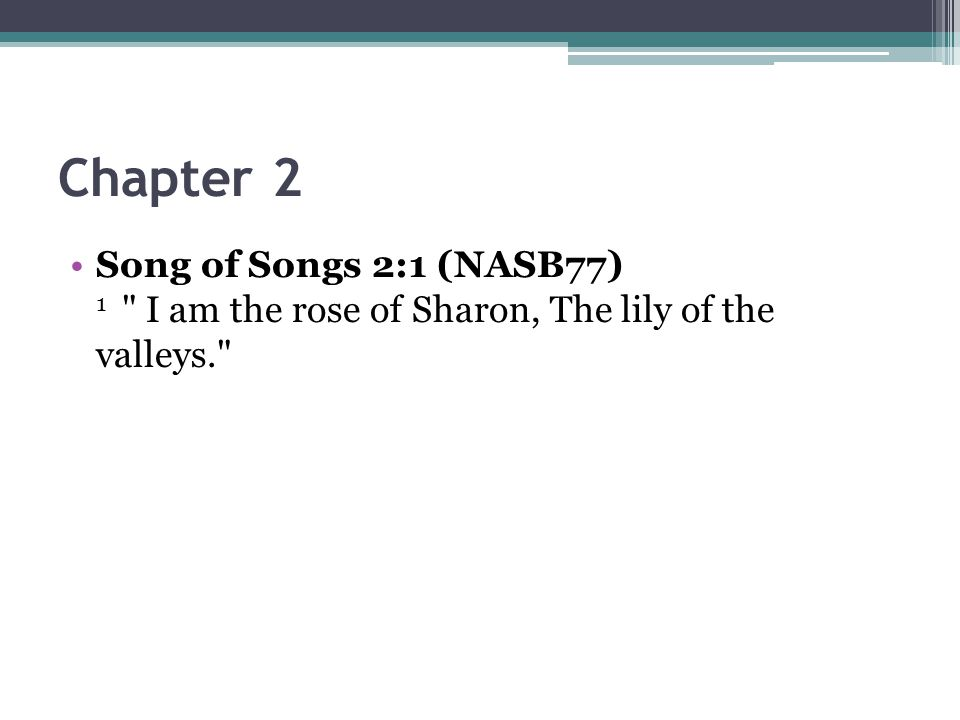 Chapter 2 Song of Songs 2:1 (NASB77) 1 I am the rose of Sharon, The lily of the valleys.