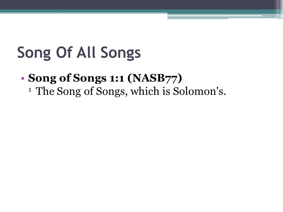 Song Of All Songs Song of Songs 1:1 (NASB77) 1 The Song of Songs, which is Solomon s.