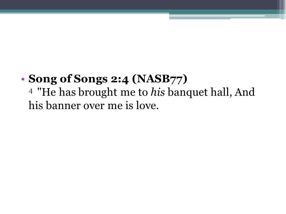 Song of Songs 2:4 (NASB77) 4 He has brought me to his banquet hall, And his banner over me is love.
