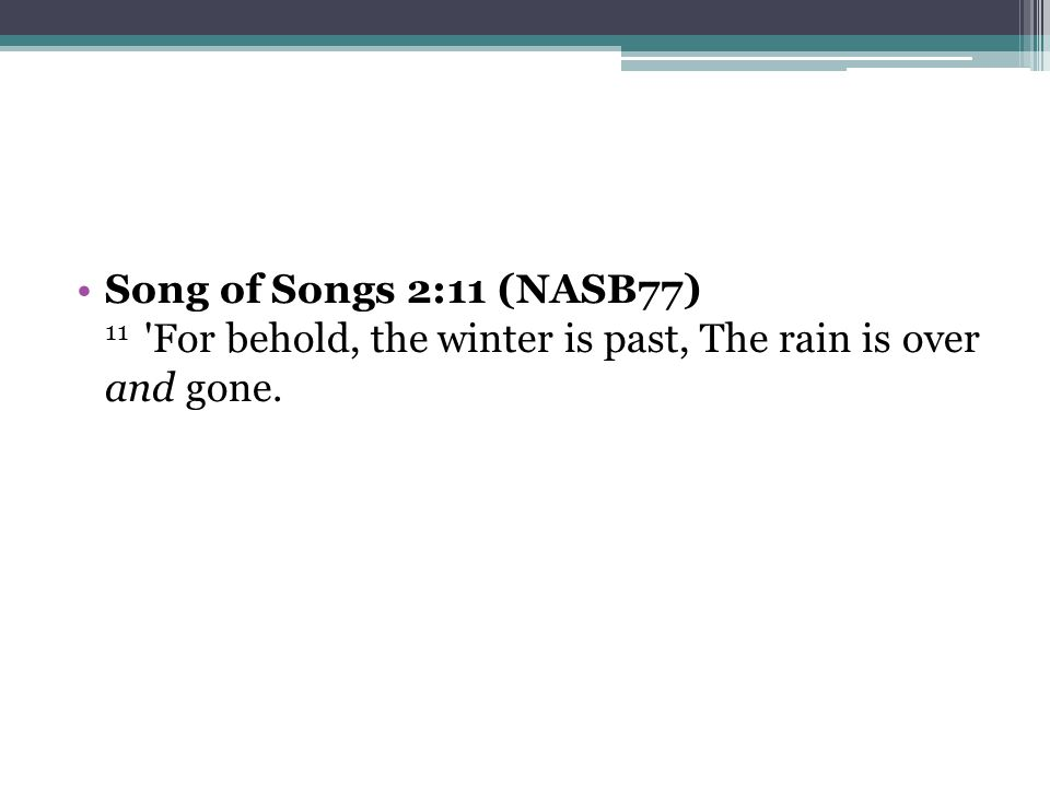 Song of Songs 2:11 (NASB77) 11 For behold, the winter is past, The rain is over and gone.