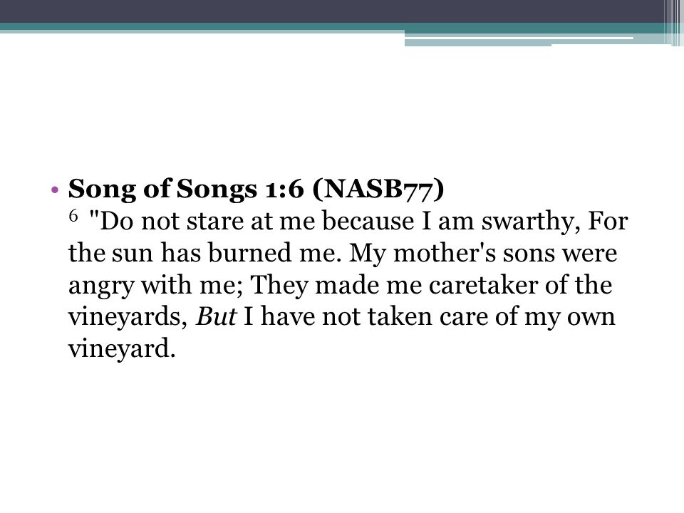 Song of Songs 1:6 (NASB77) 6 Do not stare at me because I am swarthy, For the sun has burned me.
