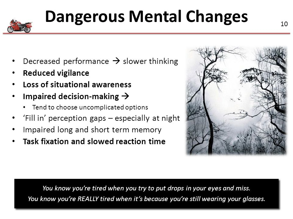 10 Decreased performance  slower thinking Reduced vigilance Loss of situational awareness Impaired decision-making  Tend to choose uncomplicated options 'Fill in' perception gaps – especially at night Impaired long and short term memory Task fixation and slowed reaction time You know you're tired when you try to put drops in your eyes and miss.