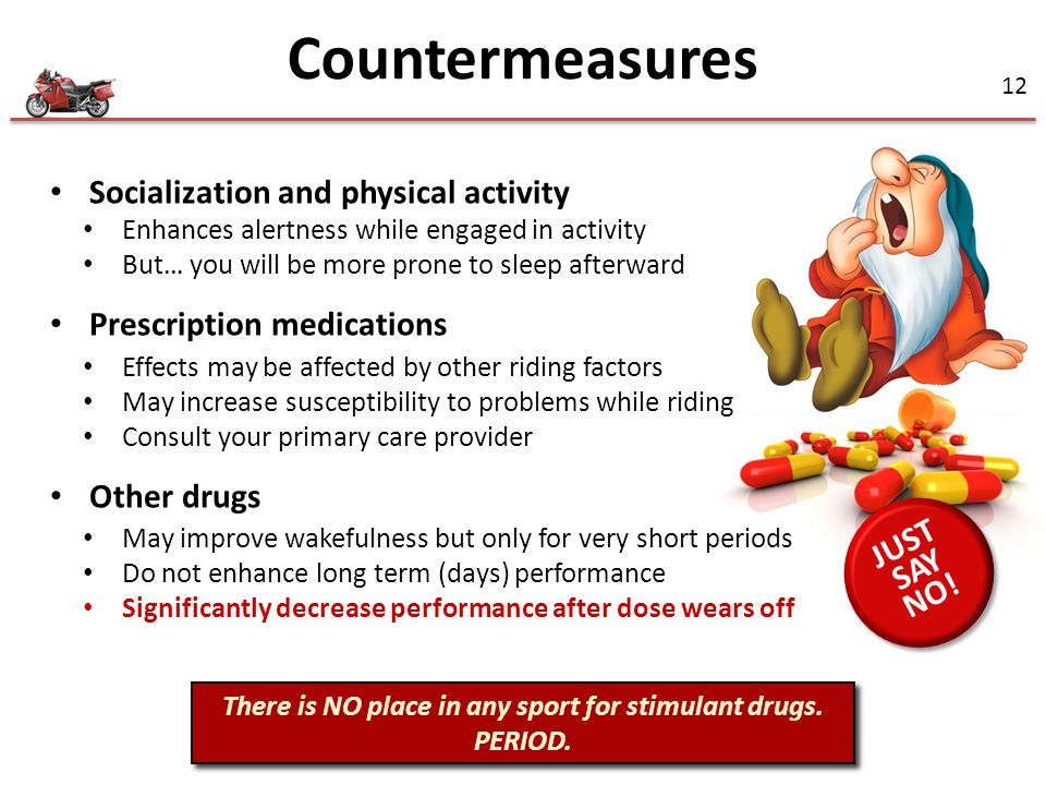 12 Socialization and physical activity Enhances alertness while engaged in activity But… you will be more prone to sleep afterward Prescription medications Effects may be affected by other riding factors May increase susceptibility to problems while riding Consult your primary care provider Other drugs May improve wakefulness but only for very short periods Do not enhance long term (days) performance Significantly decrease performance after dose wears off There is NO place in any sport for stimulant drugs.