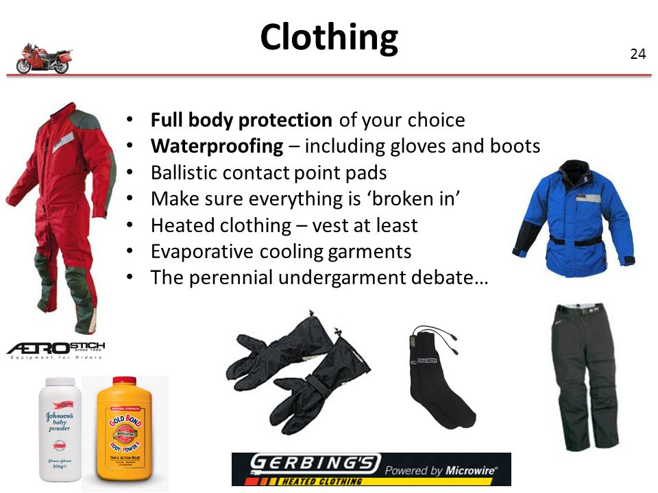 24 Full body protection of your choice Waterproofing – including gloves and boots Ballistic contact point pads Make sure everything is 'broken in' Heated clothing – vest at least Evaporative cooling garments The perennial undergarment debate… Clothing