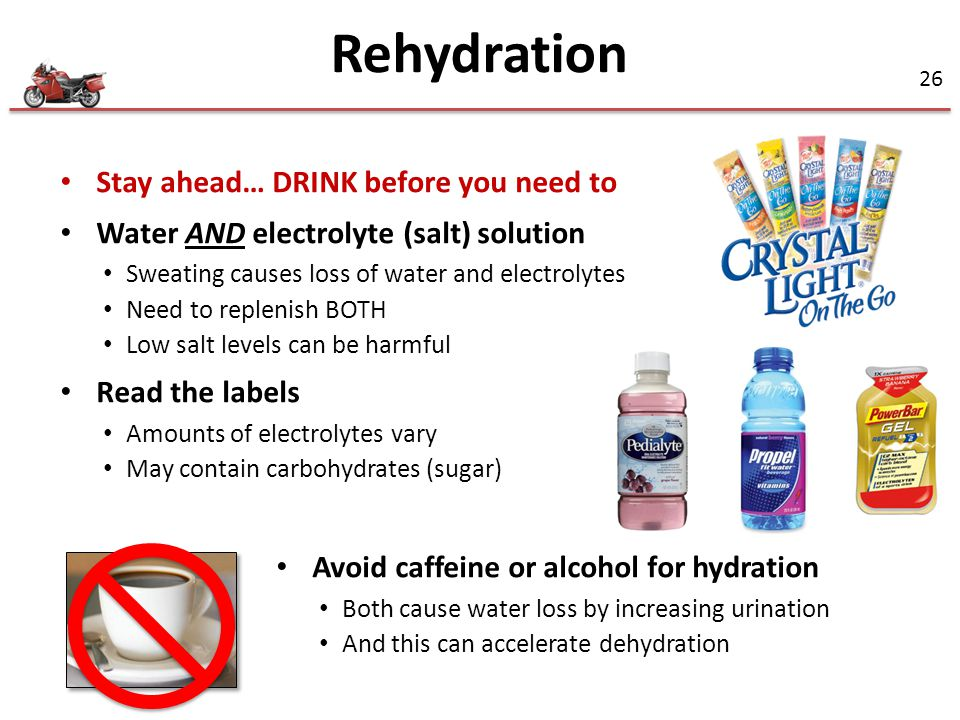 26 Stay ahead… DRINK before you need to Water AND electrolyte (salt) solution Sweating causes loss of water and electrolytes Need to replenish BOTH Low salt levels can be harmful Read the labels Amounts of electrolytes vary May contain carbohydrates (sugar) Avoid caffeine or alcohol for hydration Both cause water loss by increasing urination And this can accelerate dehydration Rehydration