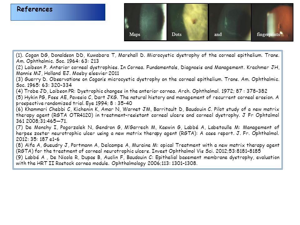 References MapsDotsandfingerprints (1). Cogan DG, Donaldson DD, Kuwabara T, Marshall D. Microcystic dystrophy of the corneal epithelium. Trans. Am. Op