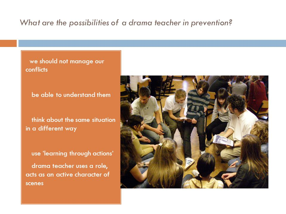 What are the possibilities of a drama teacher in prevention? ➢ we should not manage our conflicts ➢ be able to understand them ➢ think about the same