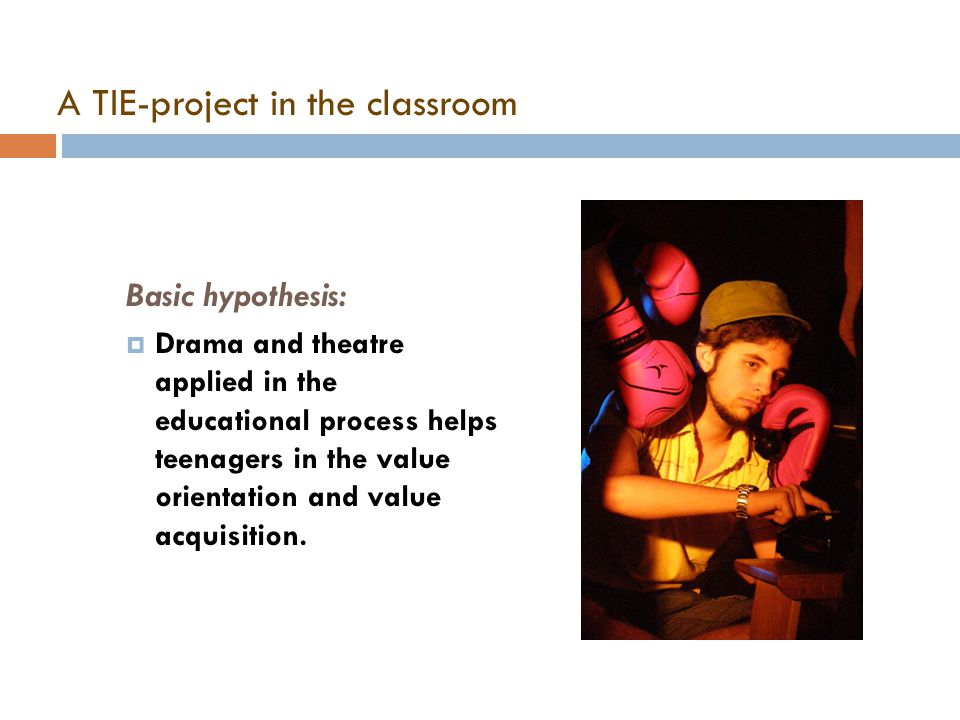 A TIE-project in the classroom Basic hypothesis:  Drama and theatre applied in the educational process helps teenagers in the value orientation and v