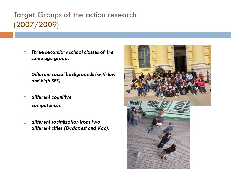 Target Groups of the action research (2007/2009)  Three secondary school classes of the same age group.  Different social backgrounds (with low and