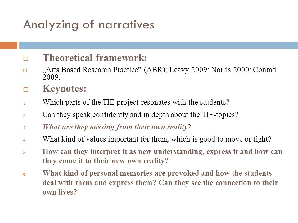 "Analyzing of narratives  Theoretical framework:  ""Arts Based Research Practice"" (ABR); Leavy 2009; Norris 2000; Conrad 2009.  Keynotes: 1. Which pa"
