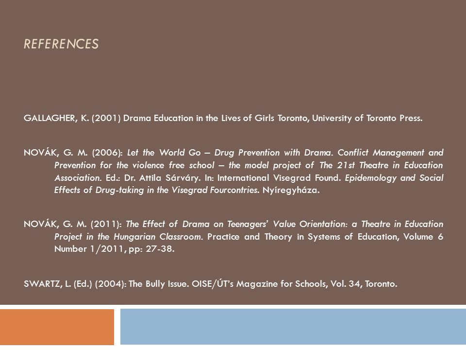 REFERENCES GALLAGHER, K. (2001) Drama Education in the Lives of Girls Toronto, University of Toronto Press. NOVÁK, G. M. (2006): Let the World Go – Dr