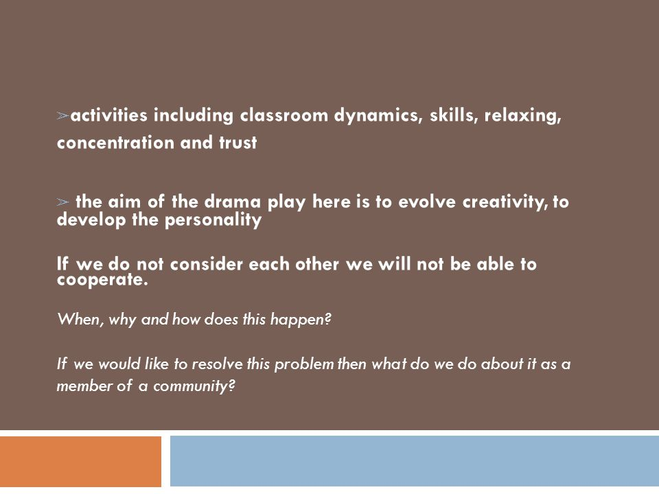 ➢ activities including classroom dynamics, skills, relaxing, concentration and trust ➢ the aim of the drama play here is to evolve creativity, to deve