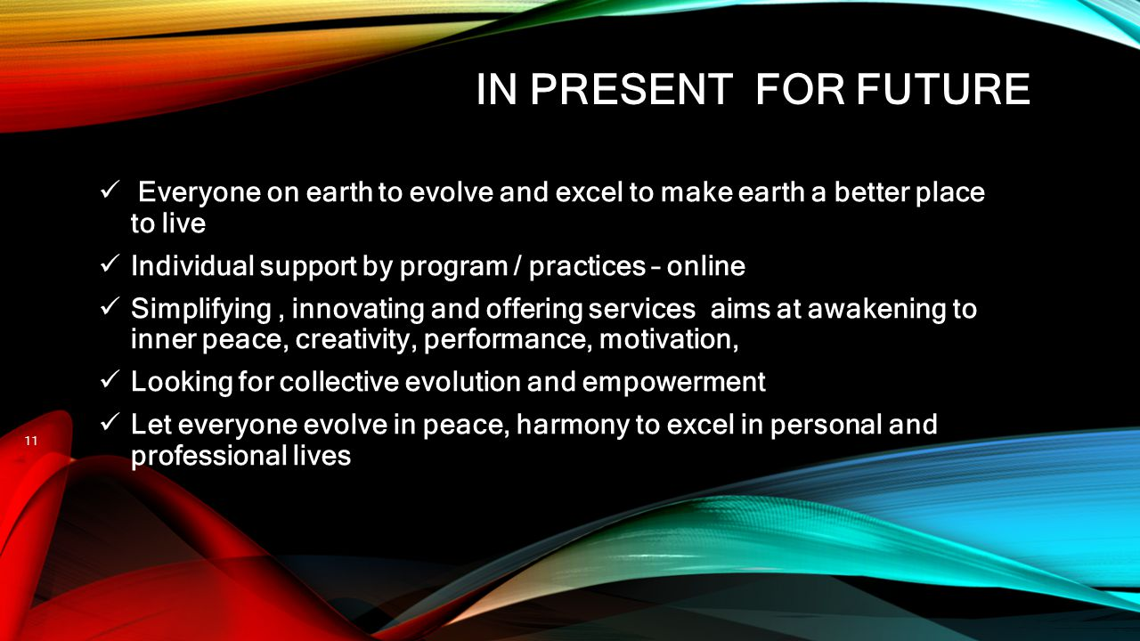 IN PRESENT FOR FUTURE Everyone on earth to evolve and excel to make earth a better place to live Individual support by program / practices – online Si