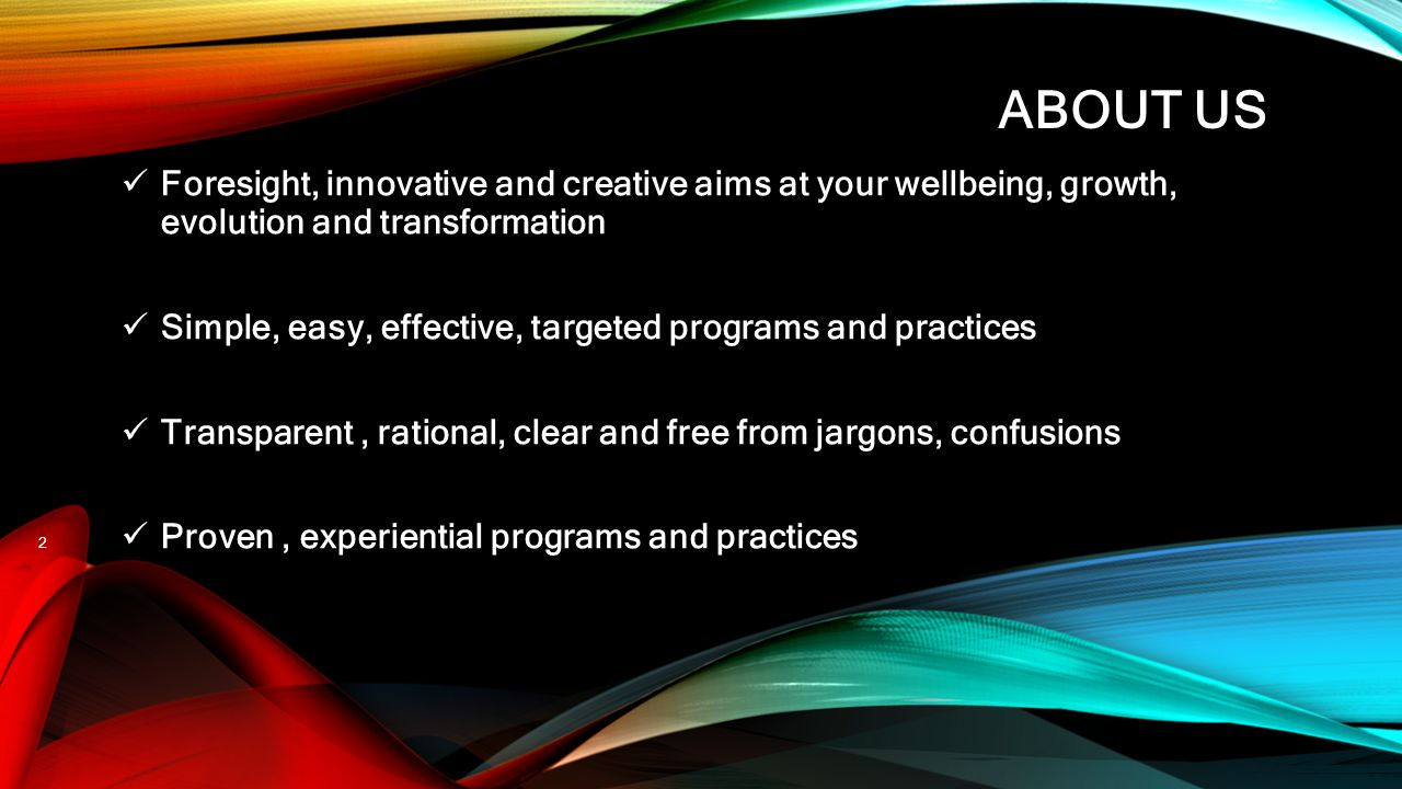 ABOUT US Foresight, innovative and creative aims at your wellbeing, growth, evolution and transformation Simple, easy, effective, targeted programs an