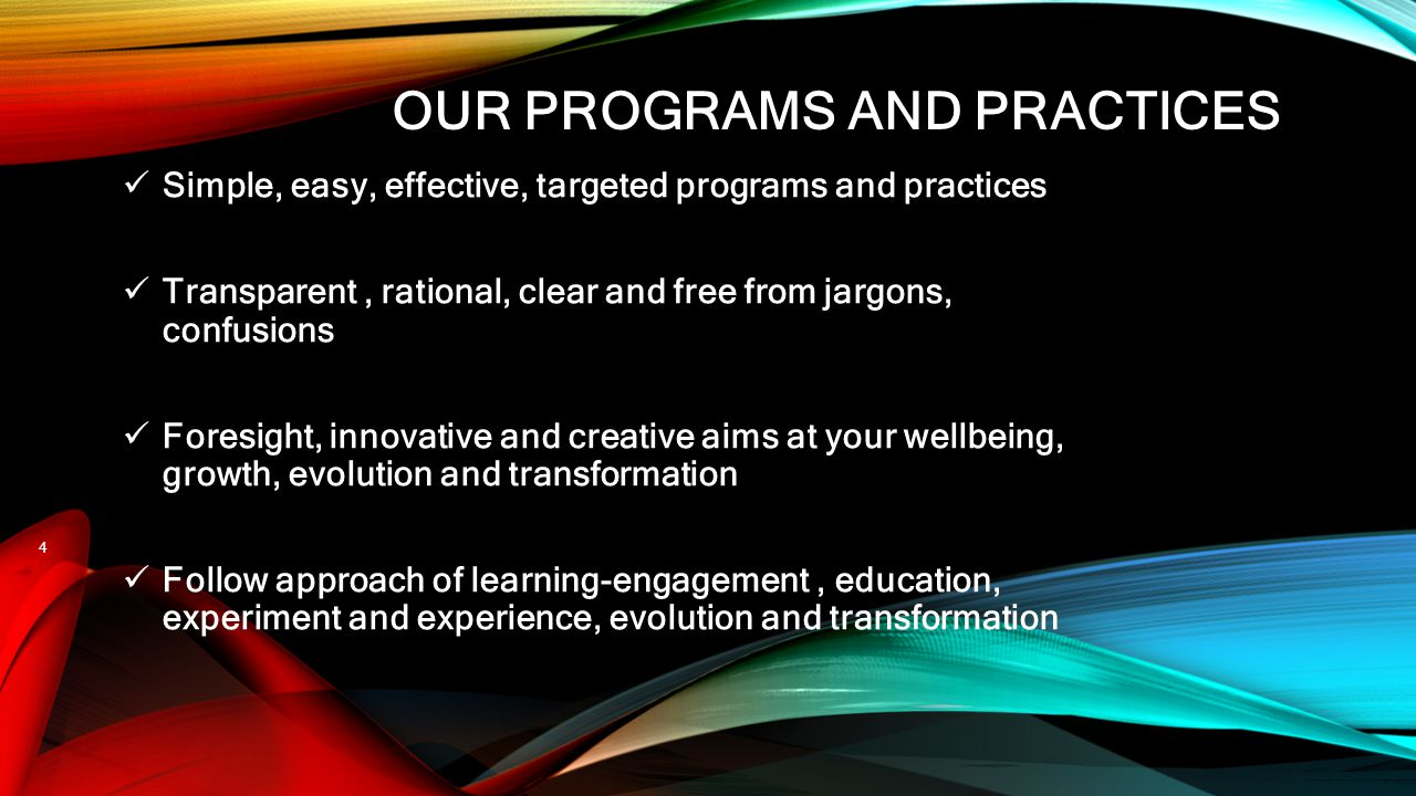 OUR PROGRAMS AND PRACTICES Simple, easy, effective, targeted programs and practices Transparent, rational, clear and free from jargons, confusions For
