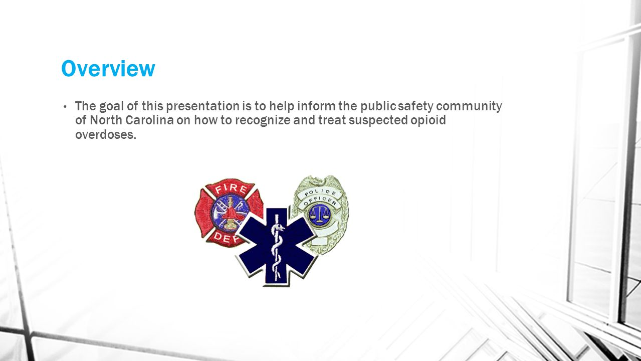 Learning Objectives Background on naloxone programs in public safety Understand the Good Samaritan Law Identify characteristics of an opioid overdose Learn how to assist in treatment of suspected opioid overdose