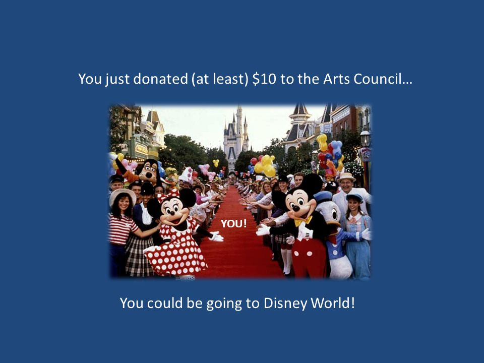 You just donated (at least) $10 to the Arts Council… YOU! You could be going to Disney World!
