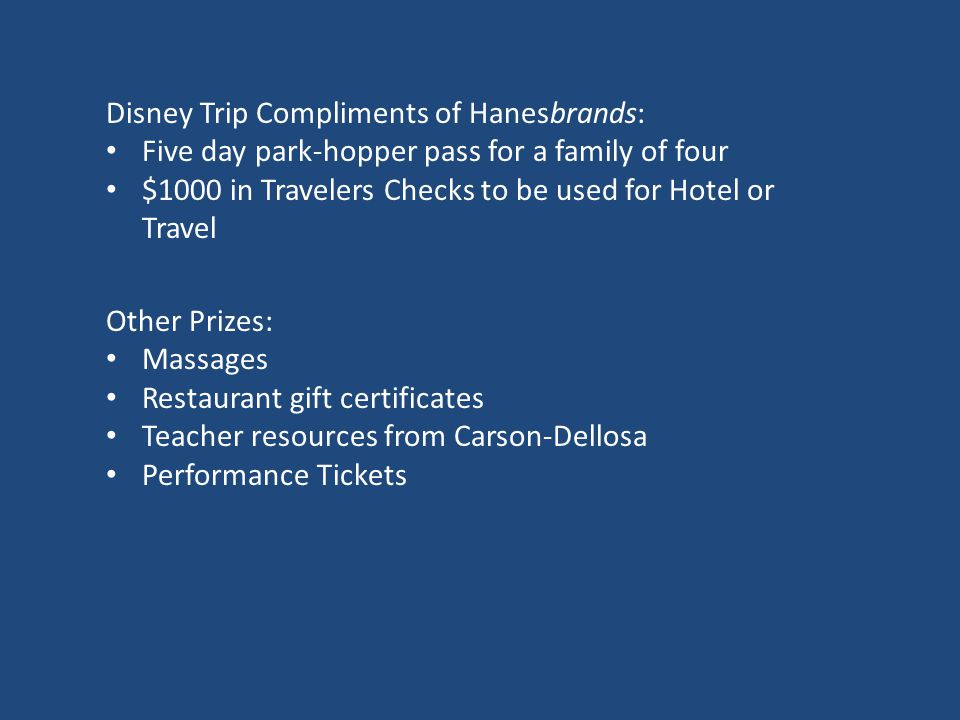 Disney Trip Compliments of Hanesbrands: Five day park-hopper pass for a family of four $1000 in Travelers Checks to be used for Hotel or Travel Other Prizes: Massages Restaurant gift certificates Teacher resources from Carson-Dellosa Performance Tickets