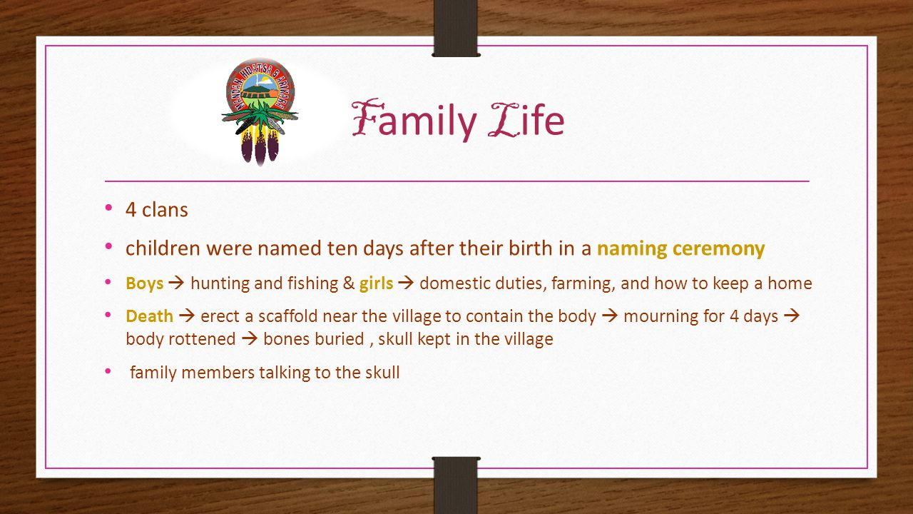 F amily L ife 4 clans children were named ten days after their birth in a naming ceremony Boys  hunting and fishing & girls  domestic duties, farming, and how to keep a home Death  erect a scaffold near the village to contain the body  mourning for 4 days  body rottened  bones buried, skull kept in the village family members talking to the skull