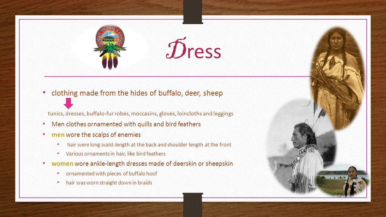 D ress clothing made from the hides of buffalo, deer, sheep tunics, dresses, buffalo-fur robes, moccasins, gloves, loincloths and leggings Men clothes ornamented with quills and bird feathers men wore the scalps of enemies hair were long waist-length at the back and shoulder length at the front Various ornaments in hair, like bird feathers women wore ankle-length dresses made of deerskin or sheepskin ornamented with pieces of buffalo hoof hair was worn straight down in braids