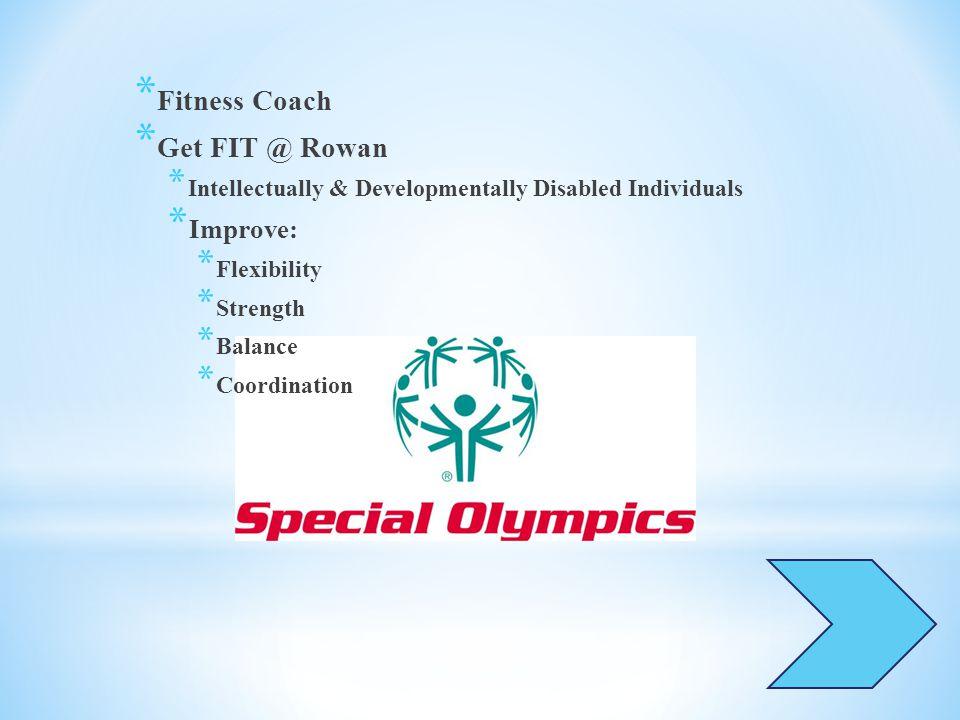 * Fitness Coach * Get FIT @ Rowan * Intellectually & Developmentally Disabled Individuals * Improve: * Flexibility * Strength * Balance * Coordination