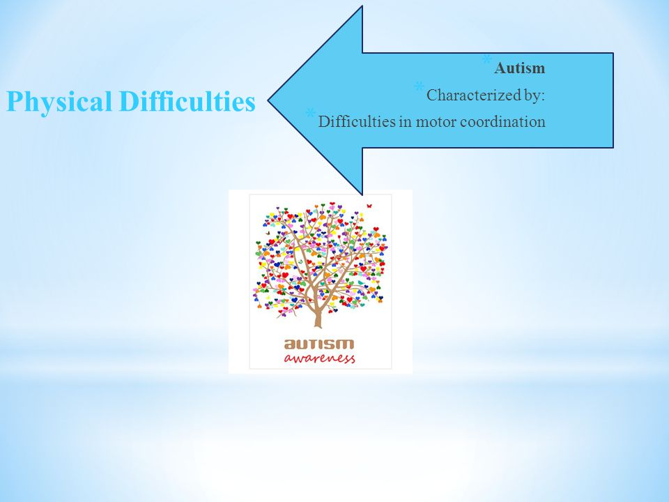 * Autism * Characterized by: * Difficulties in motor coordination Physical Difficulties
