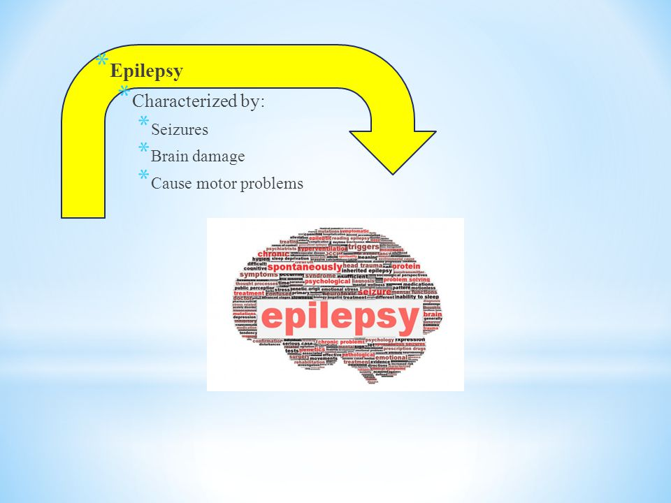 * Epilepsy * Characterized by: * Seizures * Brain damage * Cause motor problems