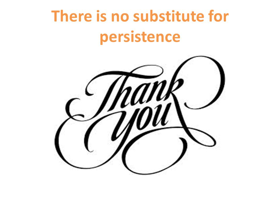 There is no substitute for persistence
